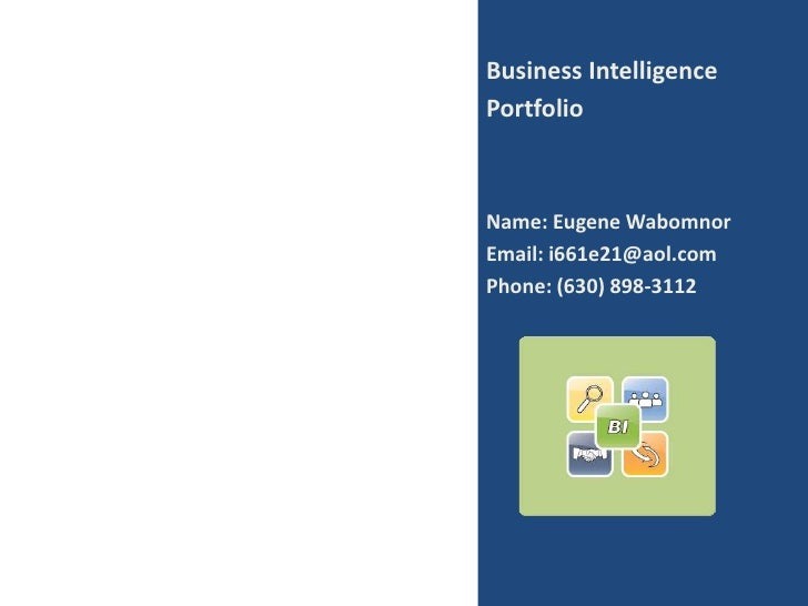 Business Intelligence<br />Portfolio<br />Name: Eugene Wabomnor<br />Email: i661e21@aol.com<br />Phone: (630) 898-3112<br />