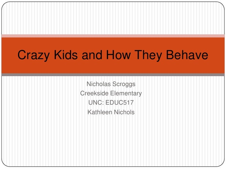 Nicholas Scroggs<br />Creekside Elementary<br />UNC: EDUC517<br />Kathleen Nichols<br />Crazy Kids and How They Behave<br />