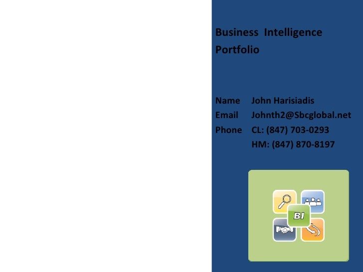 Business Intelligence Portfolio    Name John Harisiadis Email Johnth2@Sbcglobal.net Phone CL: (847) 703-0293       HM: (84...
