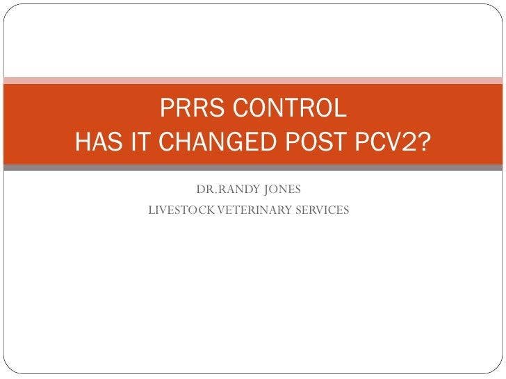 DR.RANDY JONES LIVESTOCK VETERINARY SERVICES PRRS CONTROL HAS IT CHANGED POST PCV2?