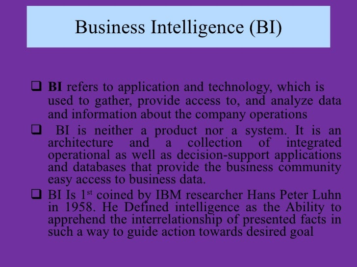 Business Intelligence (BI) <ul><li>BI  refers to application and technology, which is  used to gather, provide access to, ...