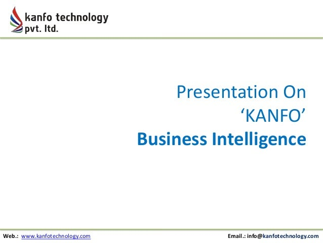 Presentation On 'KANFO' Business Intelligence  Web.: www.kanfotechnology.com  Email.: info@kanfotechnology.com