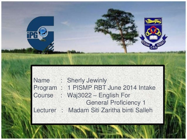 Name : Sherly Jewinly Program : 1 PISMP RBT June 2014 Intake Course : Waj3022 – English For General Proficiency 1 Lecturer...