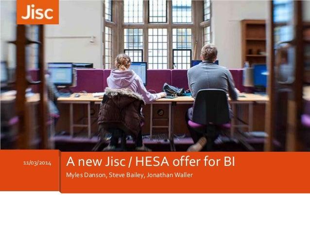 Myles Danson, Steve Bailey, Jonathan Waller 11/03/2014 A new Jisc / HESA offer for BI