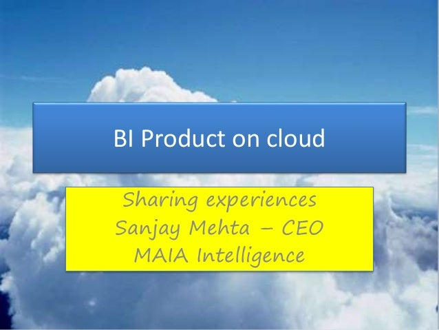 BI Product on cloud Sharing experiences Sanjay Mehta – CEO MAIA Intelligence