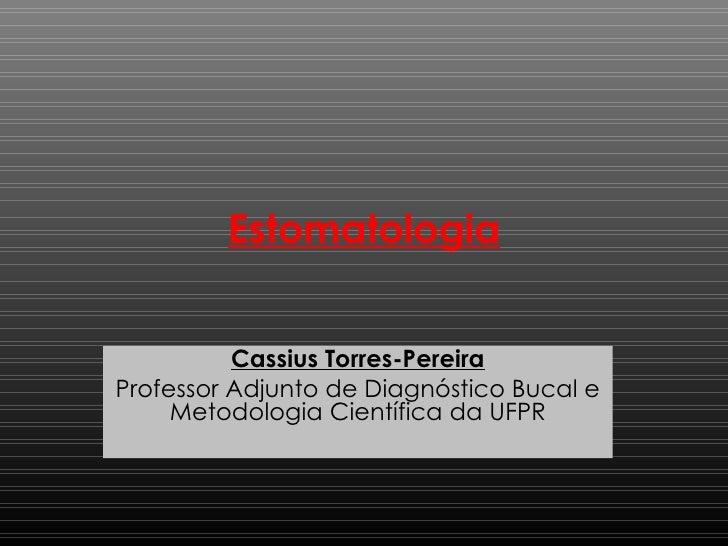 Estomatologia Cassius Torres-Pereira Professor Adjunto de Diagnóstico Bucal e Metodologia Científica da  UFPR