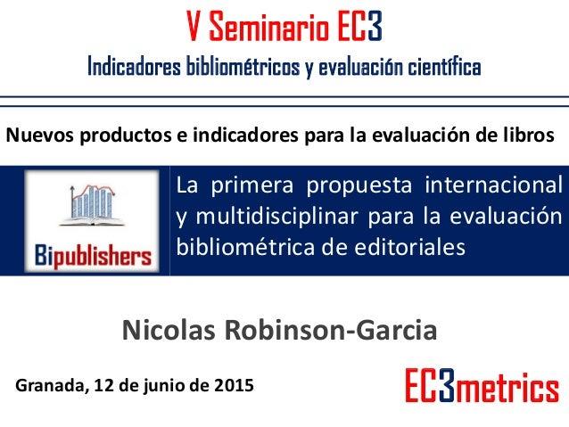 V Seminario EC3 Indicadores bibliométricos y evaluación científica La primera propuesta internacional y multidisciplinar p...