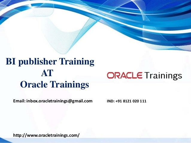 BI publisher Training AT Oracle Trainings Email: inbox.oracletrainings@gmail.com IND: +91 8121 020 111 http://www.oracletr...