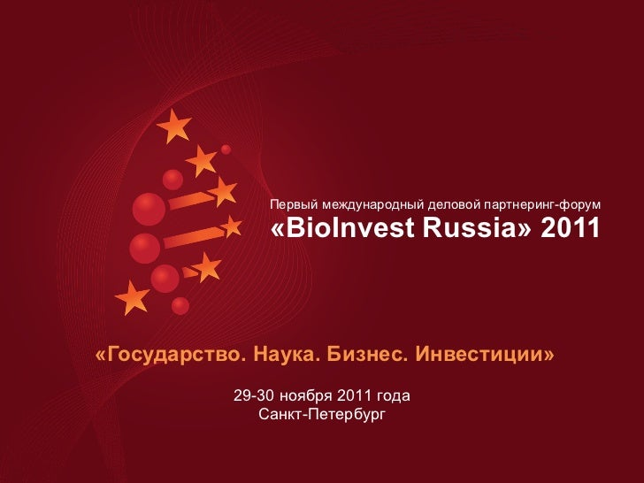 «Государство. Наука. Бизнес. Инвестиции» Первый международный деловой партнеринг-форум  « BioInvest Russia » 2011  29-30  ...