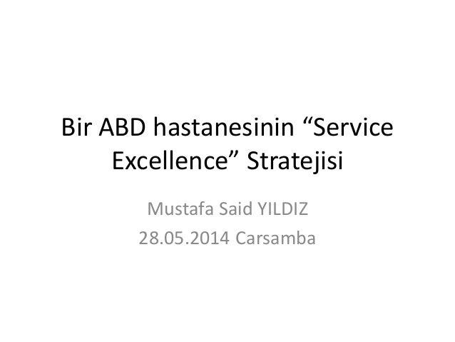 "Bir ABD hastanesinin ""Service Excellence"" Stratejisi Mustafa Said YILDIZ 28.05.2014 Carsamba"