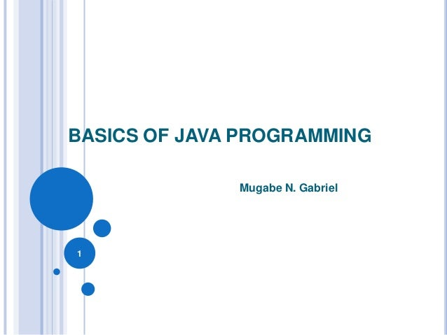 BASICS OF JAVA PROGRAMMING Mugabe N. Gabriel  1