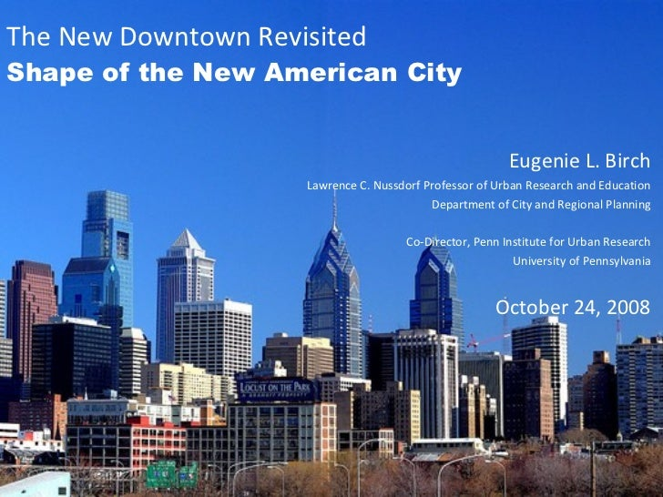 The New Downtown Revisited Shape of the New American City Eugenie L. Birch Lawrence C. Nussdorf Professor of Urban Researc...