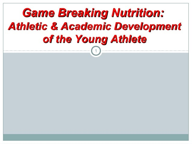 Game Breaking Nutrition: Athletic & Academic Development of the Young Athlete 1