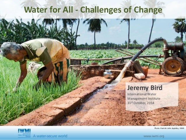 Water for All - Challenges of Change  Jeremy Bird  International Water  Management Institute  31st October, 2014  Photo: H...