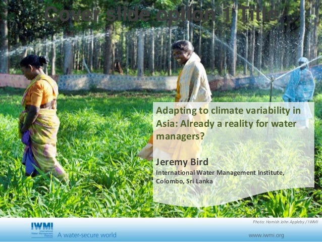 Cover slide option 1 Title Adapting to climate variability in Asia: Already a reality for water managers? Jeremy Bird Inte...