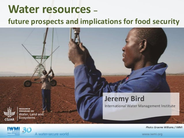 Water resources – future prospects and implications for food security Jeremy Bird International Water Management Institute...