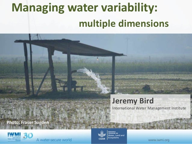 Managing water variability: multiple dimensions Jeremy Bird International Water Management Institute Photo: Fraser Sugden ...