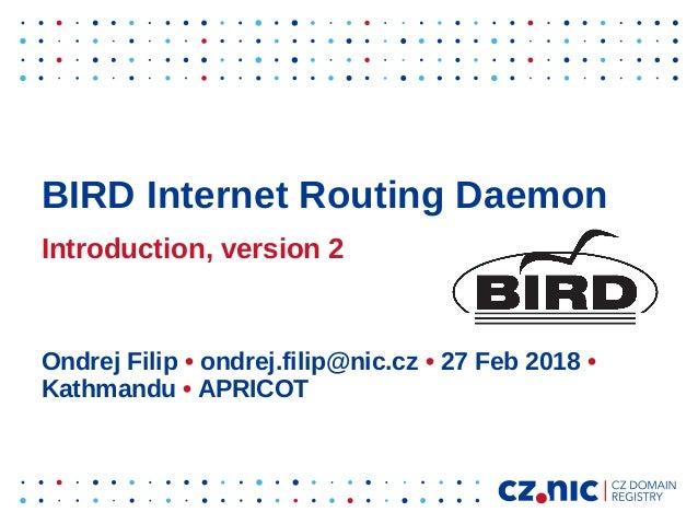 BIRD Internet Routing Daemon Introduction, version 2 Ondrej Filip • ondrej.filip@nic.cz • 27 Feb 2018 • Kathmandu • APRICOT