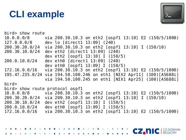 CLI example bird> show route 10.0.0.0/8 via 200.30.10.3 on eth2 [ospf1 13:10] E2 (150/5/1000) 127.0.0.0/8 dev lo [direct1 ...