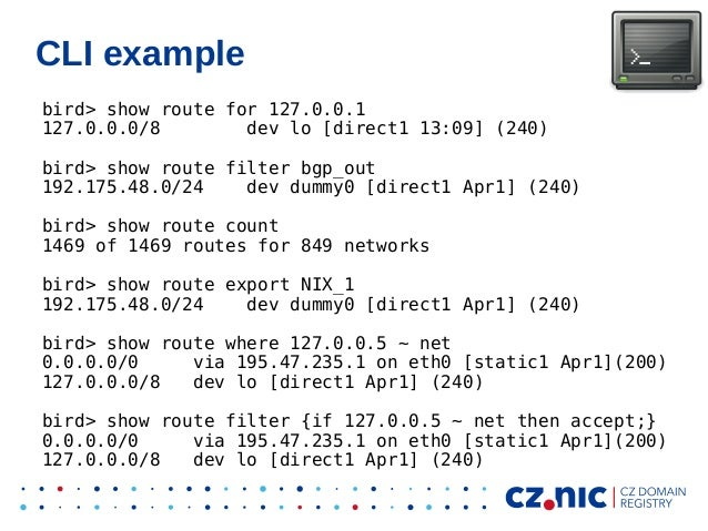CLI example bird> show route for 127.0.0.1 127.0.0.0/8 dev lo [direct1 13:09] (240) bird> show route filter bgp_out 192.17...