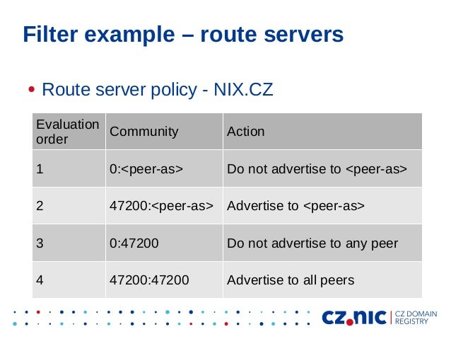 Filter example – route servers ● Route server policy - NIX.CZ Evaluation order Community Action 1 0:<peer-as> Do not adver...