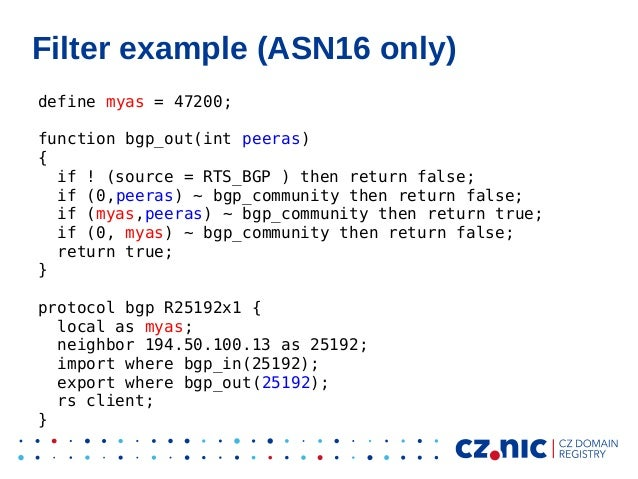 Filter example (ASN16 only) define myas = 47200; function bgp_out(int peeras) { if ! (source = RTS_BGP ) then return false...