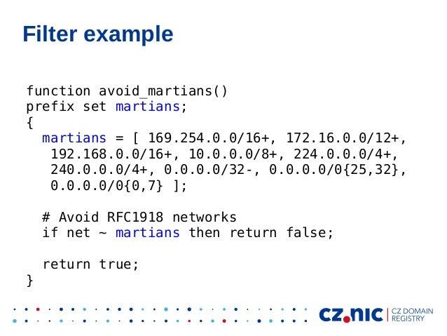 Filter example function avoid_martians() prefix set martians; { martians = [ 169.254.0.0/16+, 172.16.0.0/12+, 192.168.0.0/...