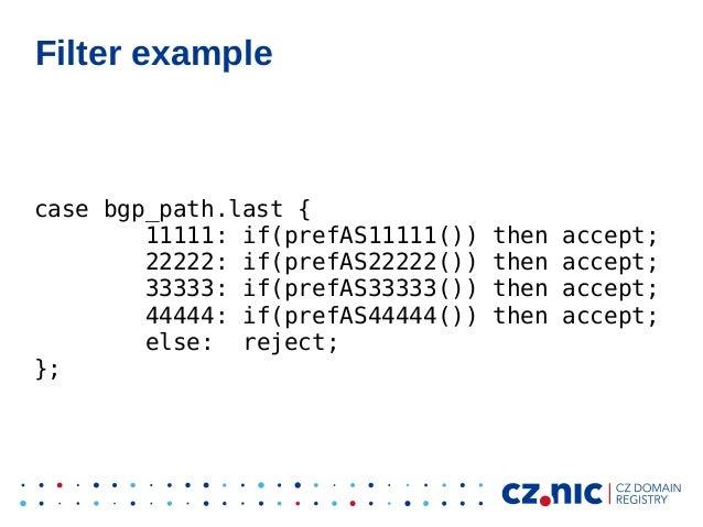 Filter example case bgp_path.last { 11111: if(prefAS11111()) then accept; 22222: if(prefAS22222()) then accept; 33333: if(...