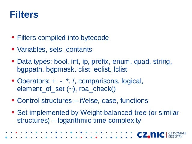 Filters ● Filters compiled into bytecode ● Variables, sets, contants ● Data types: bool, int, ip, prefix, enum, quad, stri...