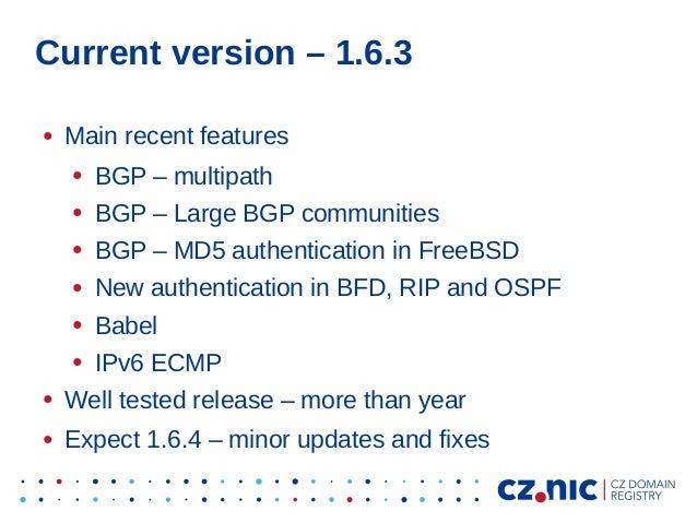 Current version – 1.6.3 ● Main recent features ● BGP – multipath ● BGP – Large BGP communities ● BGP – MD5 authentication ...