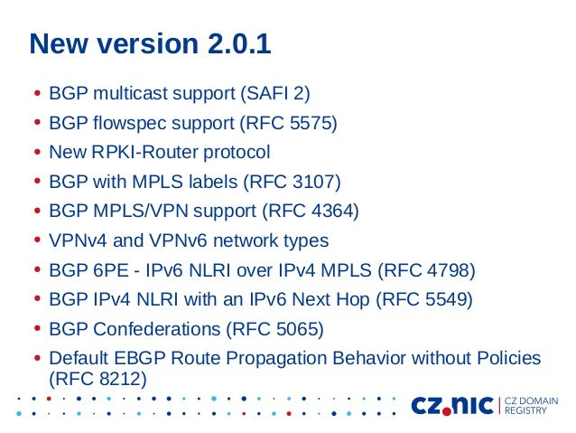 New version 2.0.1 ● BGP multicast support (SAFI 2) ● BGP flowspec support (RFC 5575) ● New RPKI-Router protocol ● BGP with...