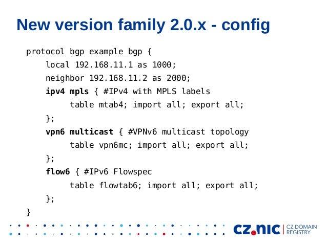 New version family 2.0.x - config protocol bgp example_bgp { local 192.168.11.1 as 1000; neighbor 192.168.11.2 as 2000; ip...