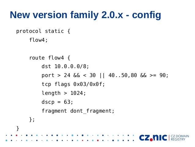 New version family 2.0.x - config protocol static { flow4; route flow4 { dst 10.0.0.0/8; port > 24 && < 30 || 40..50,80 &&...