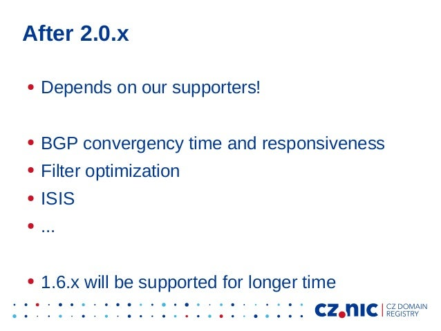 After 2.0.x ● Depends on our supporters! ● BGP convergency time and responsiveness ● Filter optimization ● ISIS ● ... ● 1....