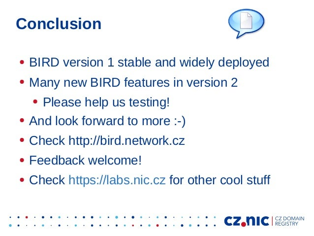 Conclusion ● BIRD version 1 stable and widely deployed ● Many new BIRD features in version 2 ● Please help us testing! ● A...