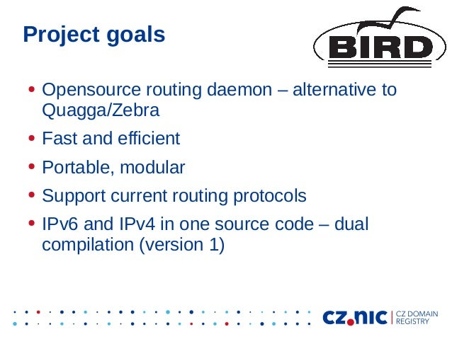 Project goals ● Opensource routing daemon – alternative to Quagga/Zebra ● Fast and efficient ● Portable, modular ● Support...