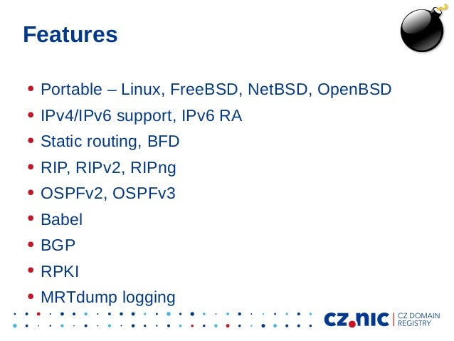 Features ● Portable – Linux, FreeBSD, NetBSD, OpenBSD ● IPv4/IPv6 support, IPv6 RA ● Static routing, BFD ● RIP, RIPv2, RIP...