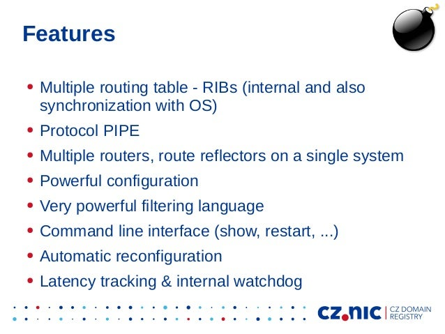 Features ● Multiple routing table - RIBs (internal and also synchronization with OS) ● Protocol PIPE ● Multiple routers, r...
