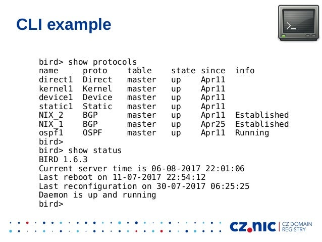 CLI example bird> show protocols name proto table state since info direct1 Direct master up Apr11 kernel1 Kernel master up...