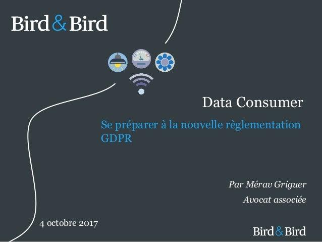 © Bird & Bird LLP 2017 Data Consumer Se préparer à la nouvelle règlementation GDPR Par Mérav Griguer Avocat associée 4 oct...