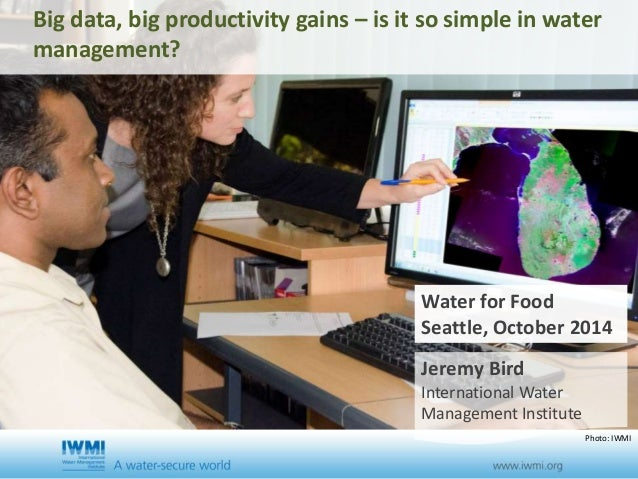 Big data, big productivity gains – is it so simple in water  management?  Water for Food  Seattle, October 2014  Jeremy Bi...