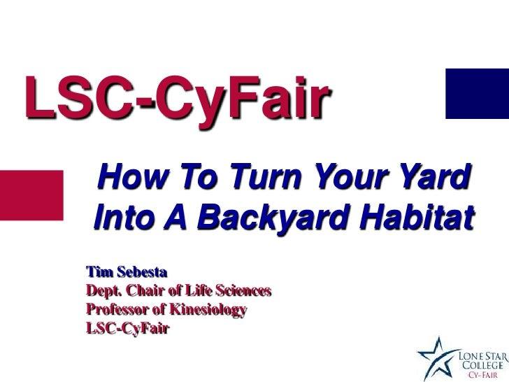 LSC-CyFair  How To Turn Your Yard  Into A Backyard Habitat  Tim Sebesta  Dept. Chair of Life Sciences  Professor of Kinesi...
