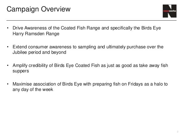 Campaign Overview• Drive Awareness of the Coated Fish Range and specifically the Birds Eye  Harry Ramsden Range• Extend co...