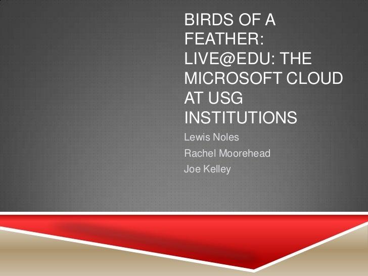 BIRDS OF AFEATHER:LIVE@EDU: THEMICROSOFT CLOUDAT USGINSTITUTIONSLewis NolesRachel MooreheadJoe Kelley