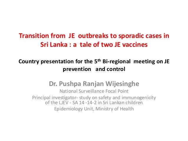 Transition from JE outbreaks to sporadic cases in Sri Lanka : a tale of two JE vaccines Country presentation for the 5th B...
