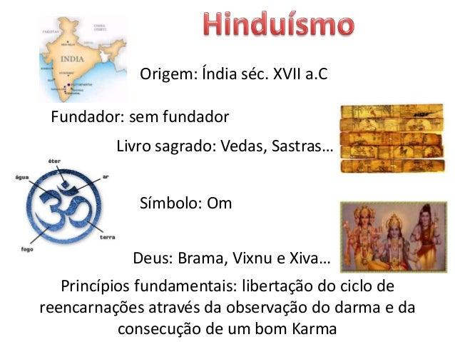 Origem: Índia séc. XVII a.C Fundador: sem fundador Livro sagrado: Vedas, Sastras… Símbolo: Om Deus: Brama, Vixnu e Xiva… P...