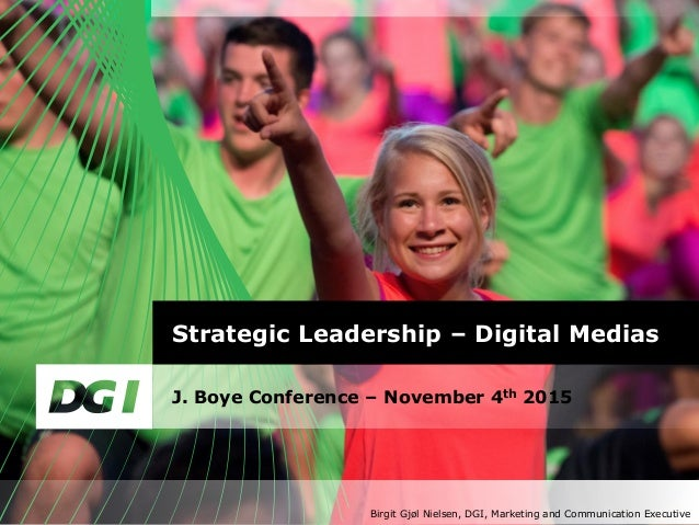 Strategic Leadership – Digital Medias J. Boye Conference – November 4th 2015 Birgit Gjøl Nielsen, DGI, Marketing and Commu...