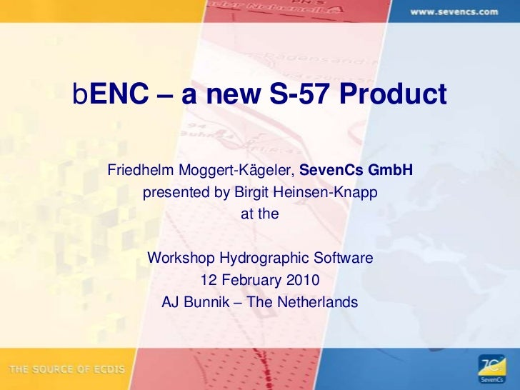 bENC – a new S-57 Product<br />Friedhelm Moggert-Kägeler, SevenCs GmbH<br />presented by Birgit Heinsen-Knapp<br />at the<...