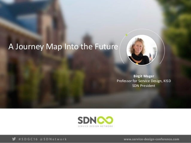 A	   Journey	   Map	   Into	   the	   Future	    Birgit	   Mager	    Professor	   for	   Service	   Design,	   KISD	    SD...