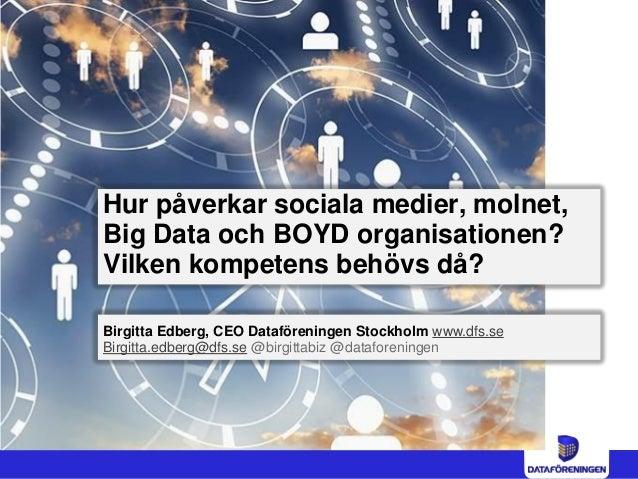 Hur påverkar sociala medier, molnet, Big Data och BOYD organisationen? Vilken kompetens behövs då? Birgitta Edberg, CEO Da...